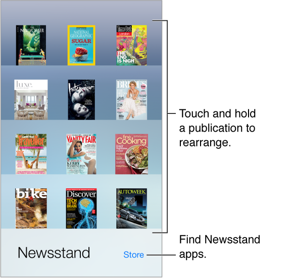 The Newsstand shelf with apps. Touch and hold a publication to rearrange the shelf. Tap the Store button, in the lower right, to find Newsstand apps.