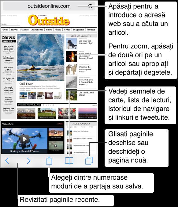 Pentru a căuta pe web sau pentru a vizita un URL, apăsați pe câmpul Adresă din partea superioară a paginii. Utilizați butoanele înapoi și înainte din stânga jos pentru a revizita paginile recente. Apăsați butonul Partajare pentru a partaja ce căutați folosind AirDrop, Mesaj, Mail, Twitter sau Facebook sau adăugați pagina ca favorită, adăugați o intrare listă de lecturi sau o scurtătură pe ecranul principal. De asemenea, puteți folosi butonul Partajare pentru a copia și tipări pagina. Apăsați butonul Favorite pentru a vedea favoritele, istoricul de navigare, lista de lecturi și link-urile tweetuite. Apăsați butonul Pagini pentru a vedea paginile deschise sau deschideți o pagină nouă.