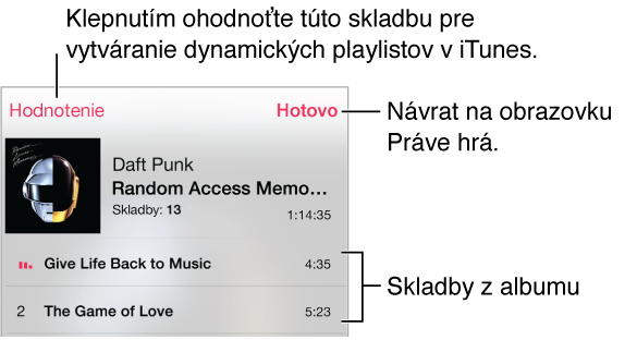 Časť obrazovky so zoznamom skladieb, zobrazujúca skladby pre aktuálny obal albumu. Pre ohodnotenie skladby za účelom vytvárania dynamických playlistov v iTunes klepnite na tlačidlo Hodnotenie. Pre návrat na obrazovku Práve hrá klepnite na Hotovo.
