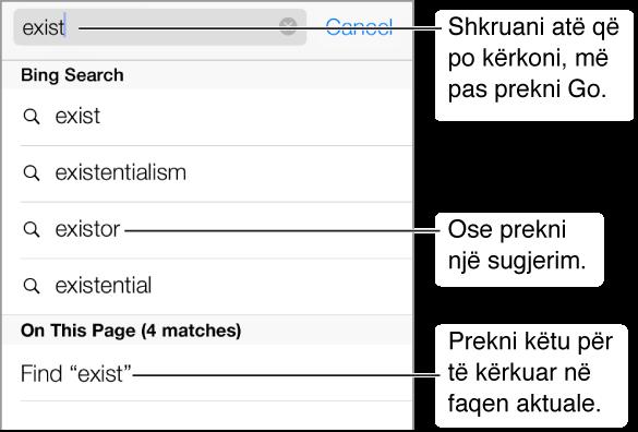 Kur shkruani në fushën Address, poshtë fushës renditen frazat e sugjeruara të kërkimit. Në fund të listës ndodhet një hyrje për të kërkuar faqen aktuale. Prekni një sugjerim për ta kërkuar, ose prekni butonin Go në tastierë për të kërkuar saktësisht atë që keni shkruar.
