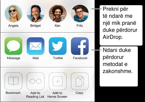 Prekni butonin Share për të ndarë atë që gjeni duke përdorur AirDrop, Message, Mail, Twitter ose Facebook, ose shtoni një faqeshënues, një hyrje liste leximi apo një shkurtore të ekranit Home. Ju mund të përdorni gjithashtu butonin Share për të kopjuar ose printuar faqen.